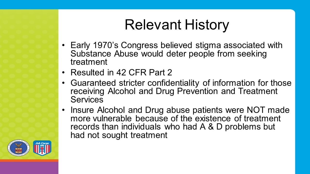 Relevant History Early 1970's Congress believed stigma associated with Substance Abuse would deter people from seeking treatment Resulted in 42 CFR Pa