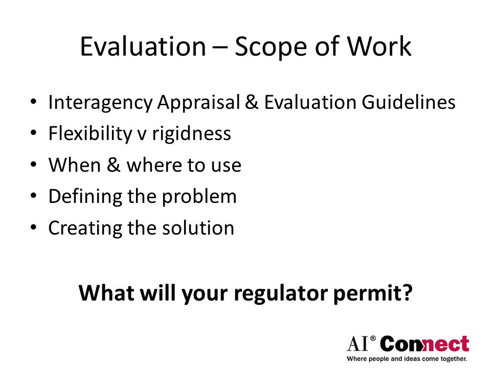 Evaluation – Scope of Work Interagency Appraisal & Evaluation Guidelines Flexibility v rigidness When & where to use Defining the problem Creating the solution What will your regulator permit