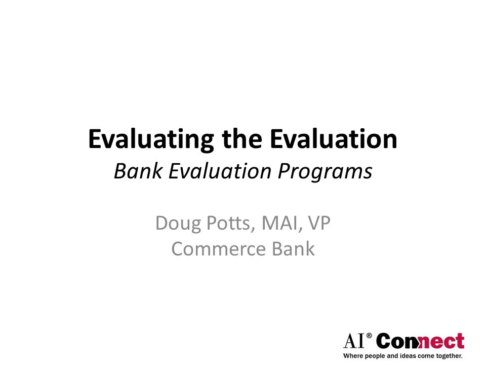 Evaluating the Evaluation Bank Evaluation Programs Doug Potts, MAI, VP Commerce Bank