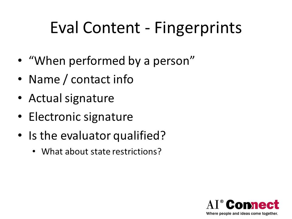 Eval Content - Fingerprints When performed by a person Name / contact info Actual signature Electronic signature Is the evaluator qualified.