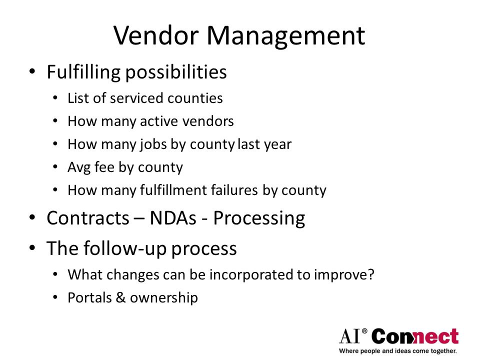 Vendor Management Fulfilling possibilities List of serviced counties How many active vendors How many jobs by county last year Avg fee by county How many fulfillment failures by county Contracts – NDAs - Processing The follow-up process What changes can be incorporated to improve.