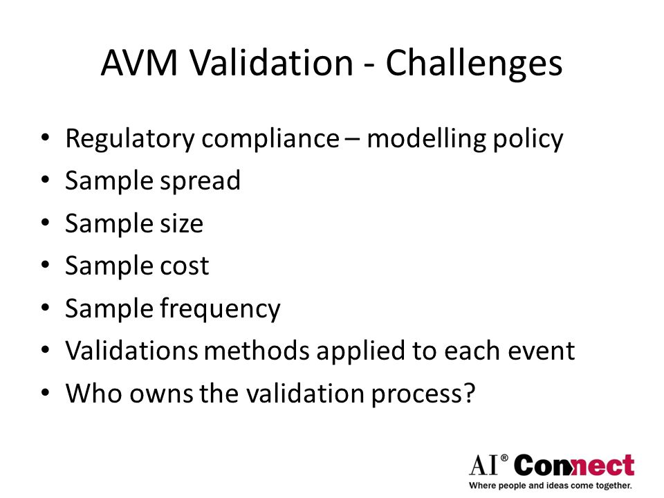 AVM Validation - Challenges Regulatory compliance – modelling policy Sample spread Sample size Sample cost Sample frequency Validations methods applied to each event Who owns the validation process