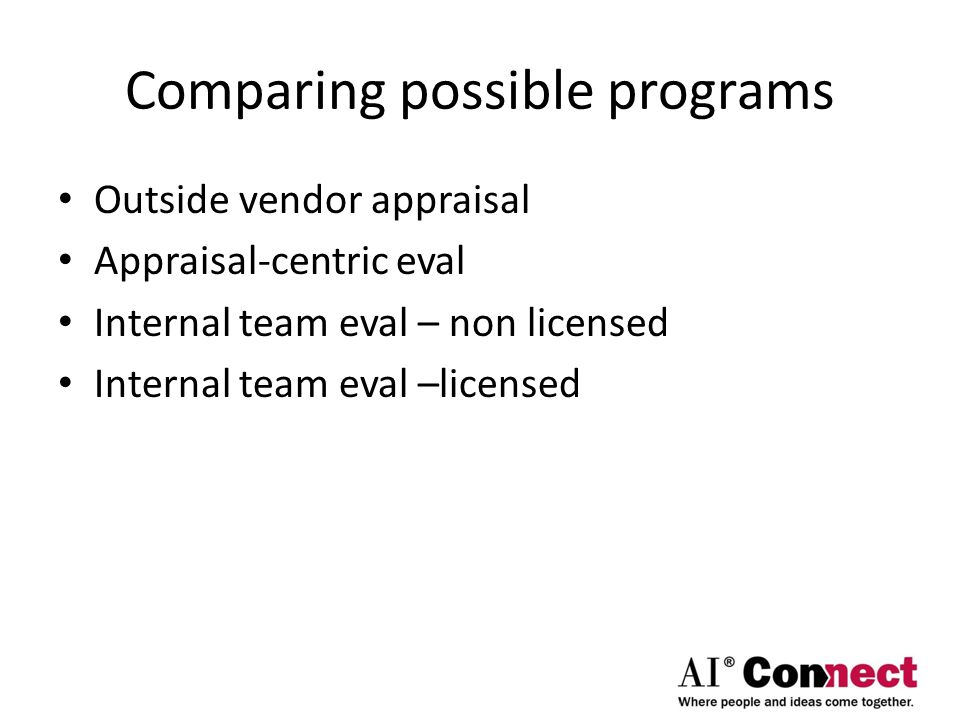 Comparing possible programs Outside vendor appraisal Appraisal-centric eval Internal team eval – non licensed Internal team eval –licensed