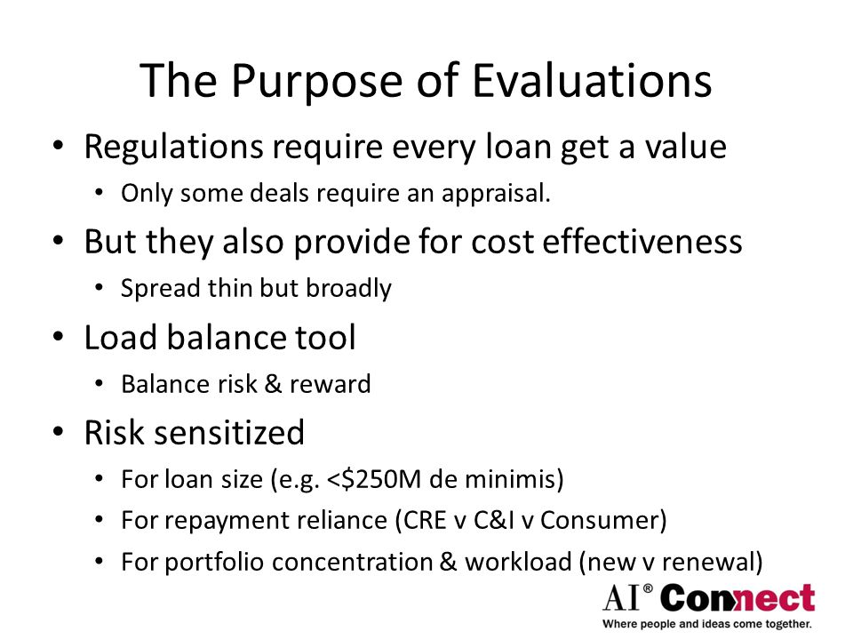 The Purpose of Evaluations Regulations require every loan get a value Only some deals require an appraisal.