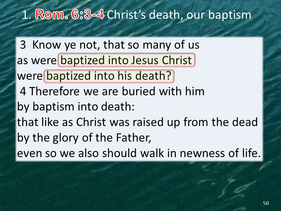 50 3 Know ye not, that so many of us as were baptized into Jesus Christ were baptized into his death.