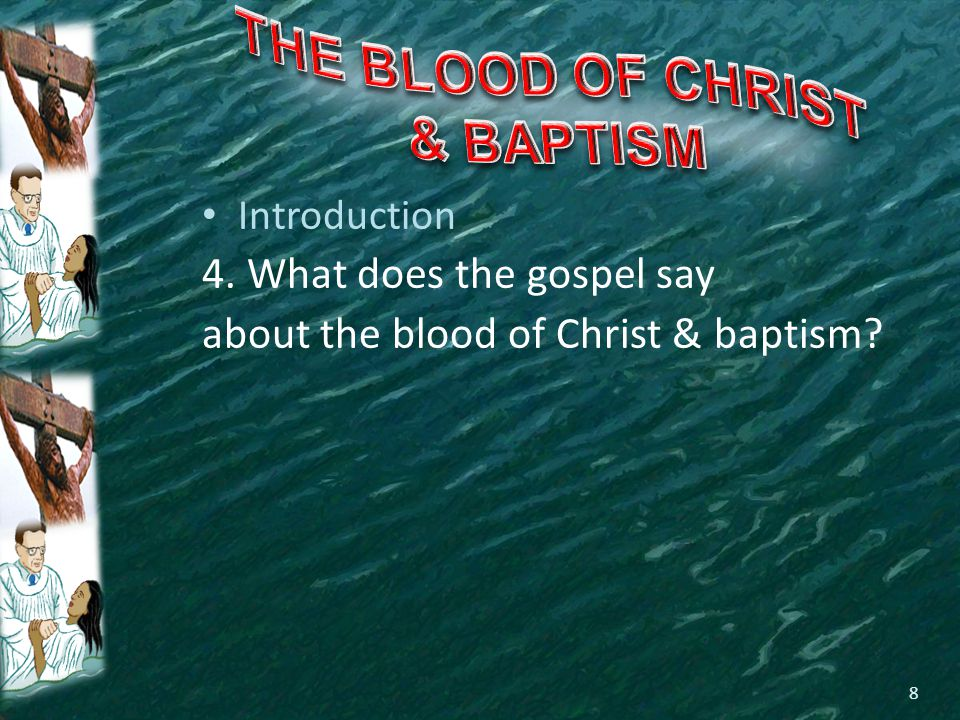 Introduction 4. What does the gospel say about the blood of Christ & baptism? 8