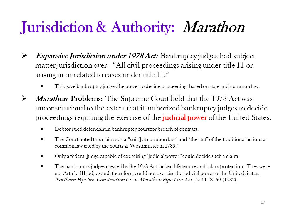  Expansive Jurisdiction under 1978 Act: Bankruptcy judges had subject matter jurisdiction over: All civil proceedings arising under title 11 or arising in or related to cases under title 11.  This gave bankruptcy judges the power to decide proceedings based on state and common law.