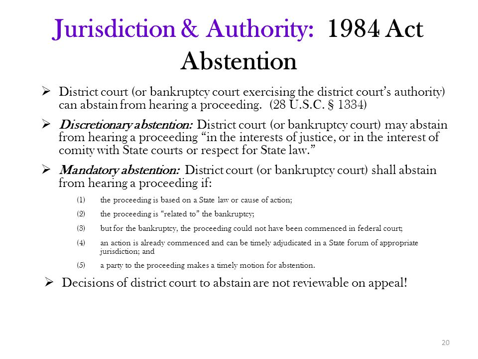 Jurisdiction & Authority: 1984 Act Abstention  District court (or bankruptcy court exercising the district court's authority) can abstain from hearing a proceeding.