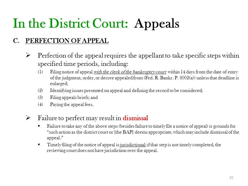 32 In the District Court: Appeals C.PERFECTION OF APPEAL  Perfection of the appeal requires the appellant to take specific steps within specified time periods, including: (1)Filing notice of appeal with the clerk of the bankruptcy court within 14 days from the date of entry of the judgment, order, or decree appealed from (Fed.