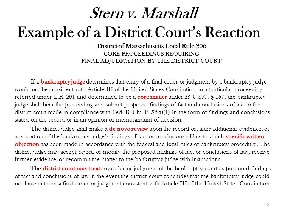 46 District of Massachusetts Local Rule 206 CORE PROCEEDINGS REQUIRING FINAL ADJUDICATION BY THE DISTRICT COURT If a bankruptcy judge determines that entry of a final order or judgment by a bankruptcy judge would not be consistent with Article III of the United States Constitution in a particular proceeding referred under L.R.