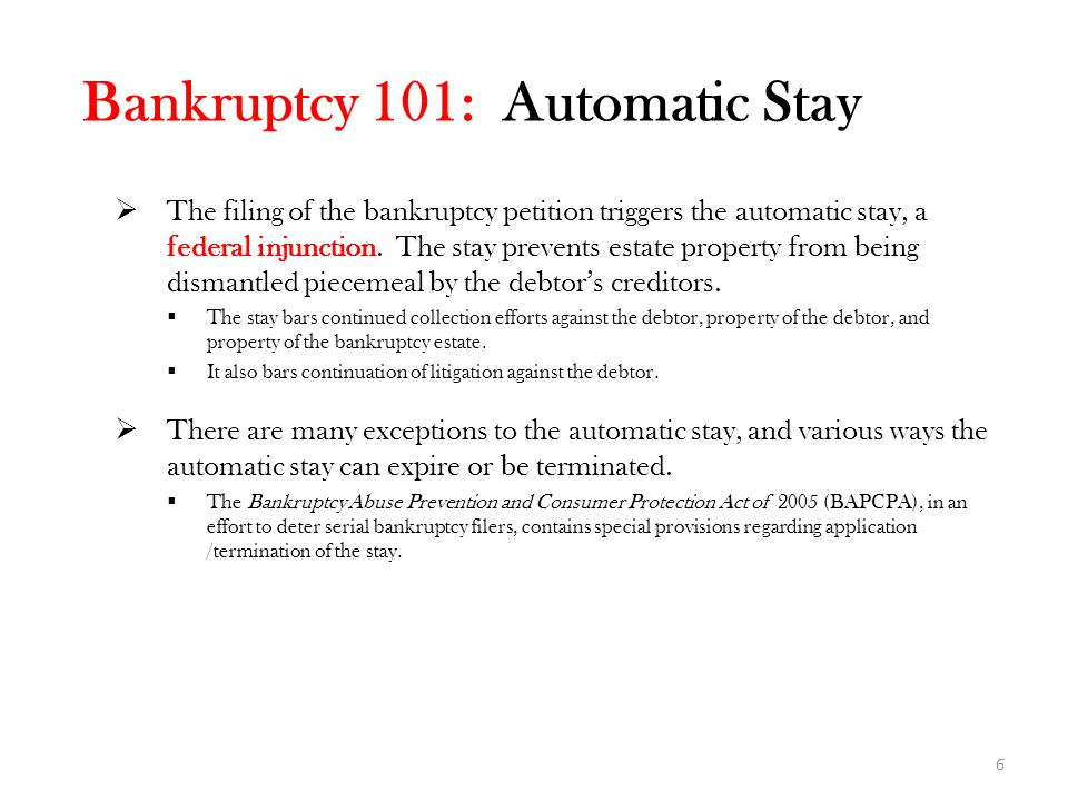 Bankruptcy 101: Automatic Stay  The filing of the bankruptcy petition triggers the automatic stay, a federal injunction.