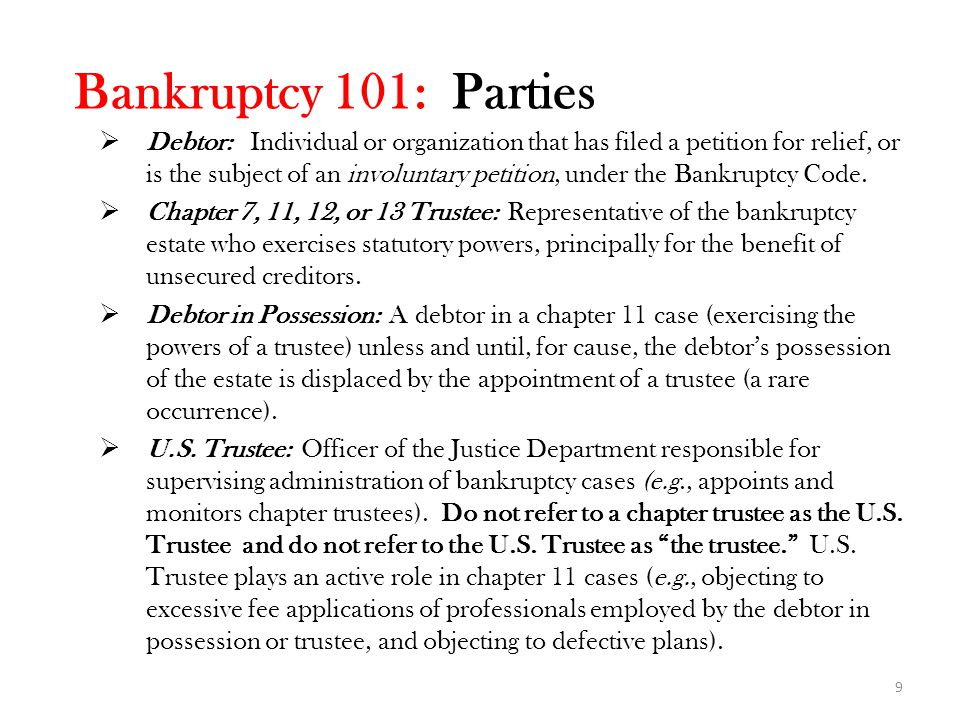 Bankruptcy 101: Parties  Debtor: Individual or organization that has filed a petition for relief, or is the subject of an involuntary petition, under the Bankruptcy Code.