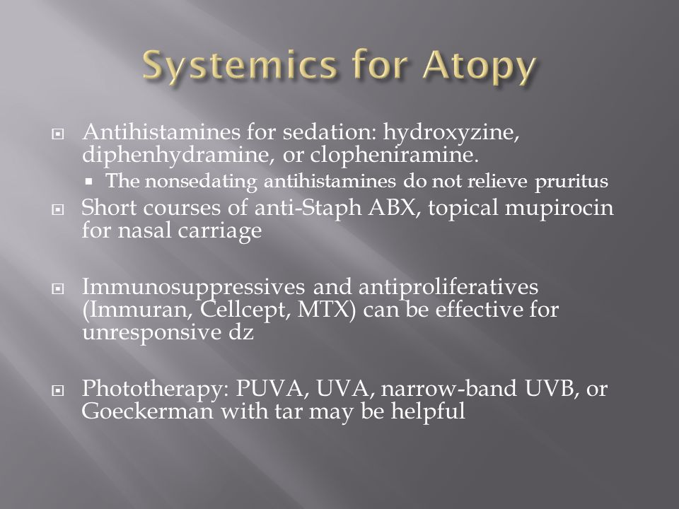  Antihistamines for sedation: hydroxyzine, diphenhydramine, or clopheniramine.  The nonsedating antihistamines do not relieve pruritus  Short cours