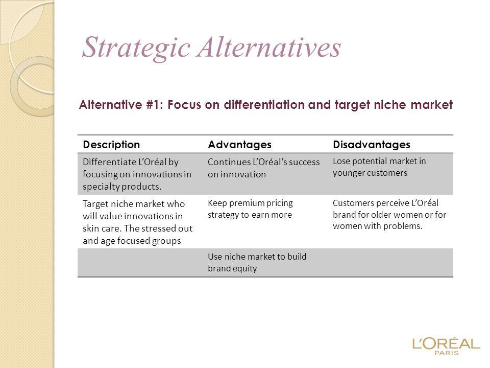 Alternative #1: Focus on differentiation and target niche market Strategic Alternatives DescriptionAdvantagesDisadvantages Differentiate L'Oréal by fo