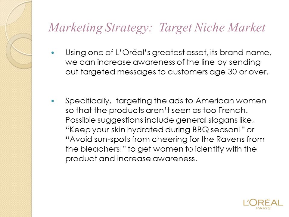 Marketing Strategy: Target Niche Market Using one of L'Oréal's greatest asset, its brand name, we can increase awareness of the line by sending out ta