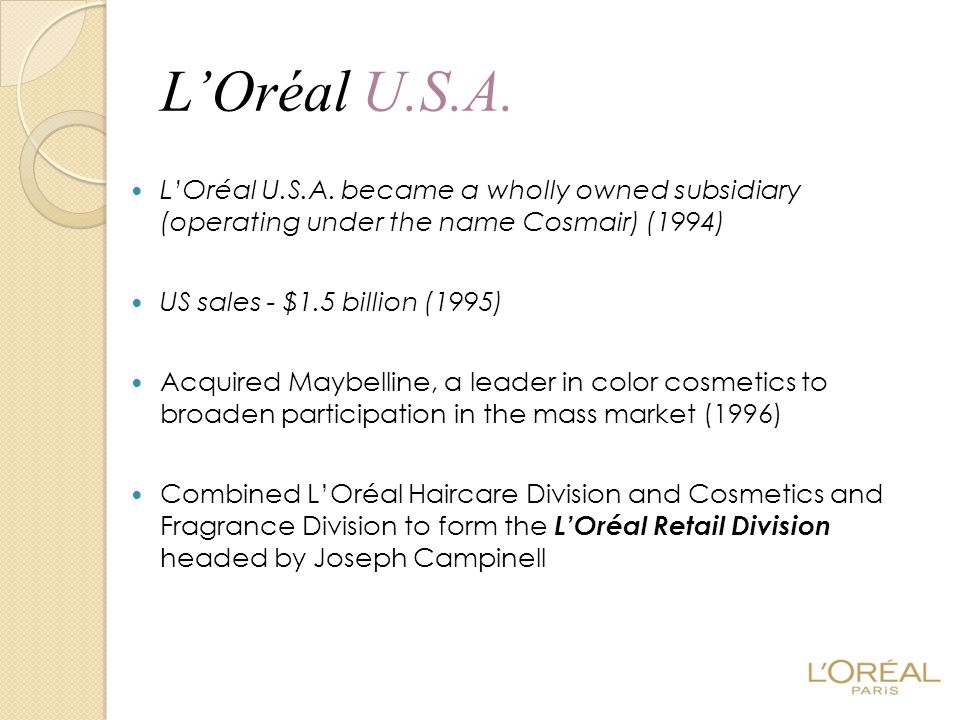 L'Oréal U.S.A. L'Oréal U.S.A. became a wholly owned subsidiary (operating under the name Cosmair) (1994) US sales - $1.5 billion (1995) Acquired Maybe