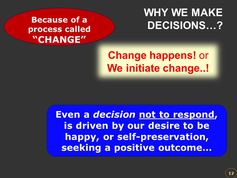 Change happens! or We initiate change..! Change happens! or We initiate change..! WHY WE MAKE DECISIONS…? 12 We respond to change because we want to b