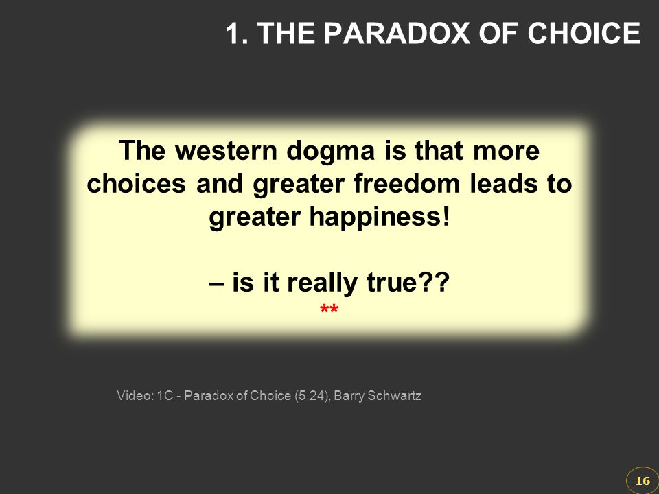 Video: 1C - Paradox of Choice (5.24), Barry Schwartz 16 1. THE PARADOX OF CHOICE The western dogma is that more choices and greater freedom leads to g
