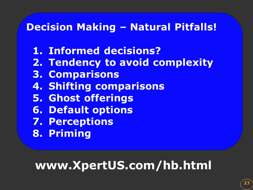 23 www.XpertUS.com/hb.html Decision Making – Natural Pitfalls! 1.Informed decisions? 2.Tendency to avoid complexity 3.Comparisons 4.Shifting compariso