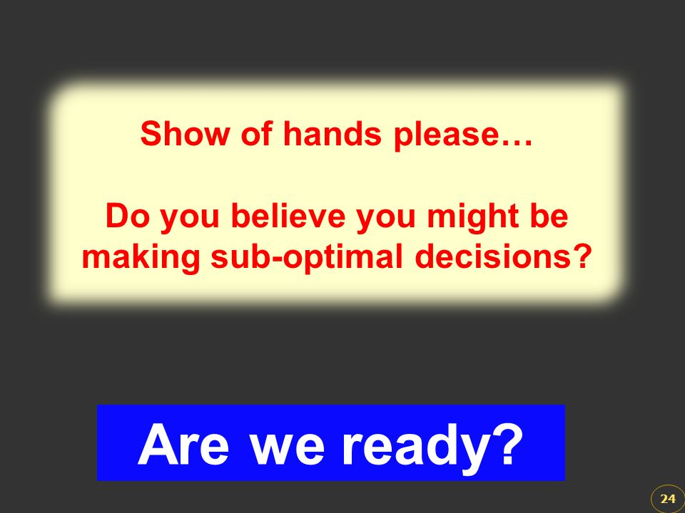 24 Show of hands please… Do you believe you might be making sub-optimal decisions? Show of hands please… Do you believe you might be making sub-optima