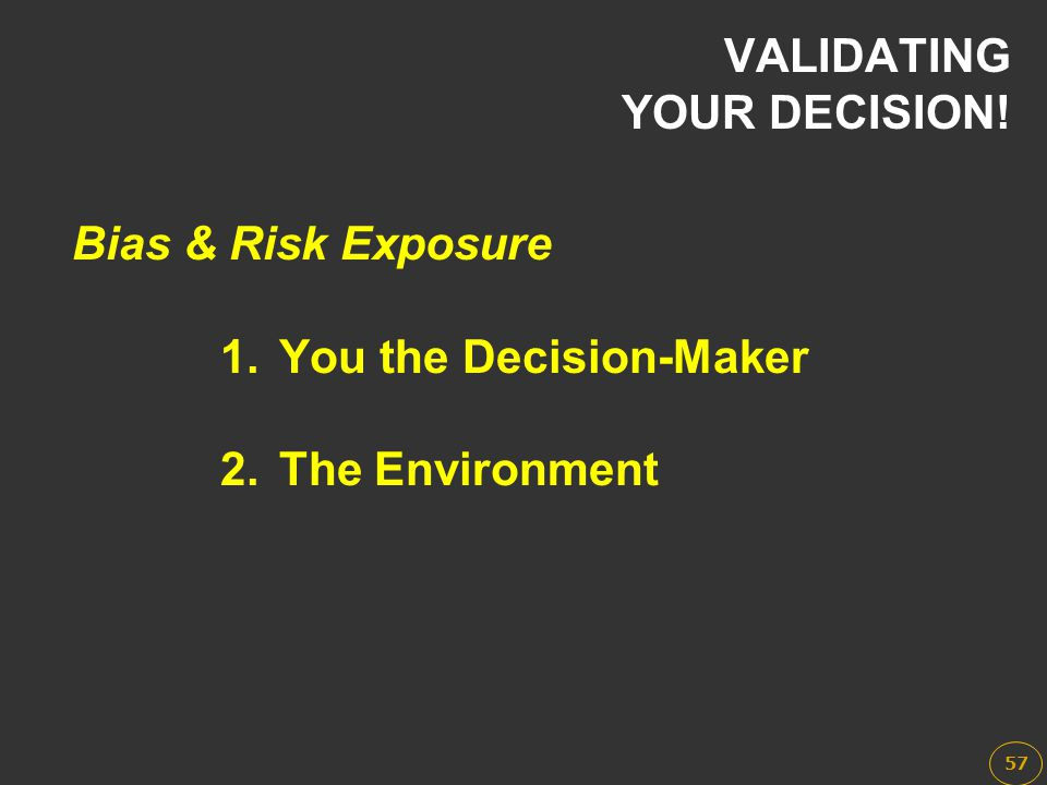 1.You the Decision-Maker 2.The Environment Bias & Risk Exposure VALIDATING YOUR DECISION! 57