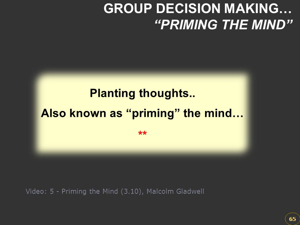 """GROUP DECISION MAKING… """"PRIMING THE MIND"""" 65 Planting thoughts.. Also known as """"priming"""" the mind… ** Planting thoughts.. Also known as """"priming"""" the"""