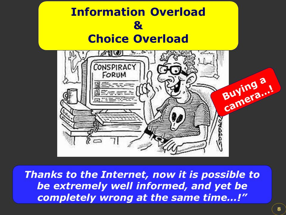 8 Information Overload & Choice Overload Thanks to the Internet, now it is possible to be extremely well informed, and yet be completely wrong at the
