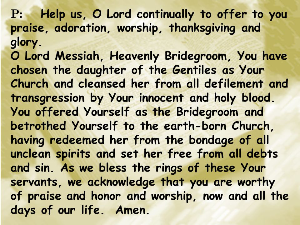 P: Help us, O Lord continually to offer to you praise, adoration, worship, thanksgiving and glory. O Lord Messiah, Heavenly Bridegroom, You have chose