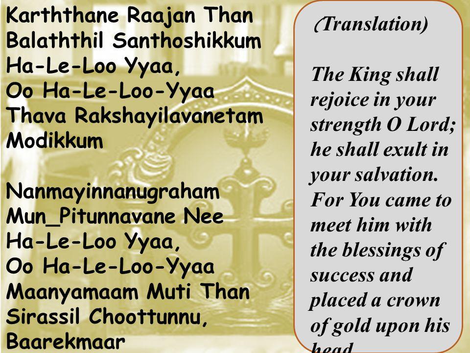 Karththane Raajan Than Balaththil Santhoshikkum Ha-Le-Loo Yyaa, Oo Ha-Le-Loo-Yyaa Thava Rakshayilavanetam Modikkum Nanmayinnanugraham Mun_Pitunnavane Nee Ha-Le-Loo Yyaa, Oo Ha-Le-Loo-Yyaa Maanyamaam Muti Than Sirassil Choottunnu, Baarekmaar ( Translation) The King shall rejoice in your strength O Lord; he shall exult in your salvation.