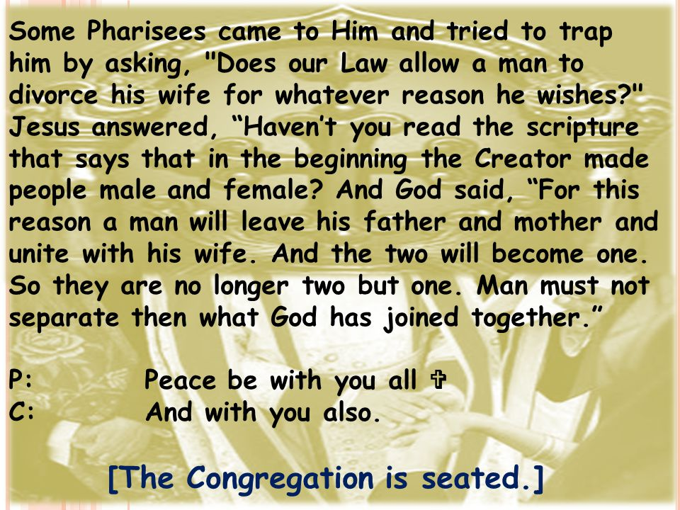 Some Pharisees came to Him and tried to trap him by asking, Does our Law allow a man to divorce his wife for whatever reason he wishes? Jesus answered, Haven't you read the scripture that says that in the beginning the Creator made people male and female.
