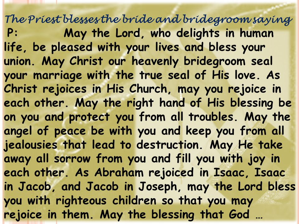 The Priest blesses the bride and bridegroom saying P:May the Lord, who delights in human life, be pleased with your lives and bless your union. May Ch