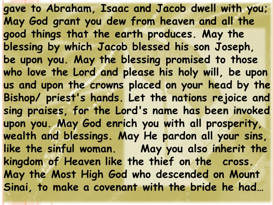 gave to Abraham, Isaac and Jacob dwell with you; May God grant you dew from heaven and all the good things that the earth produces. May the blessing b