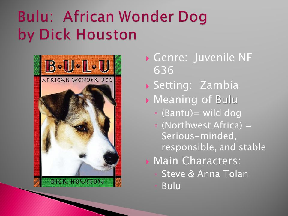  Genre: Juvenile NF 636  Setting: Zambia Bulu  Meaning of Bulu ◦ (Bantu)= wild dog ◦ (Northwest Africa) = Serious-minded, responsible, and stable  Main Characters: ◦ Steve & Anna Tolan ◦ Bulu