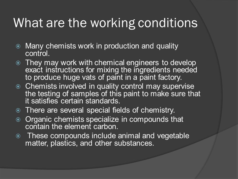 What are the working conditions  Many chemists work in production and quality control.