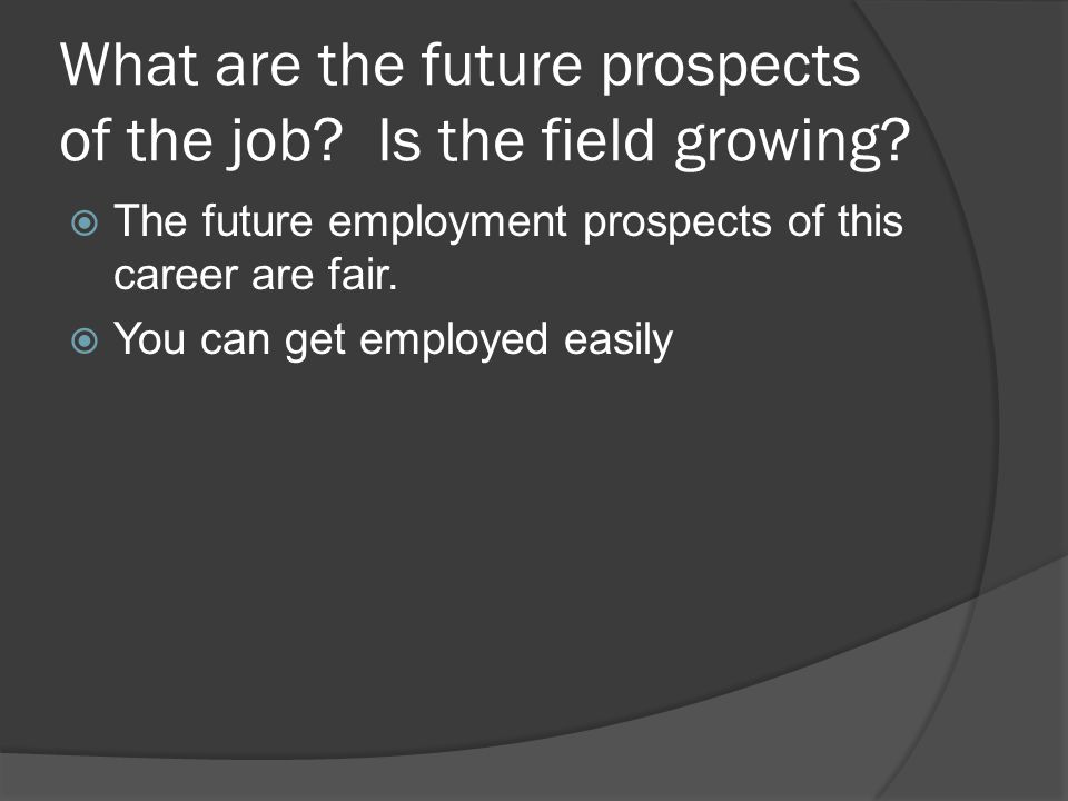 What are the future prospects of the job. Is the field growing.