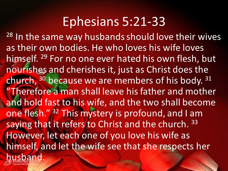 Ephesians 5:21-33 28 In the same way husbands should love their wives as their own bodies. He who loves his wife loves himself. 29 For no one ever hat