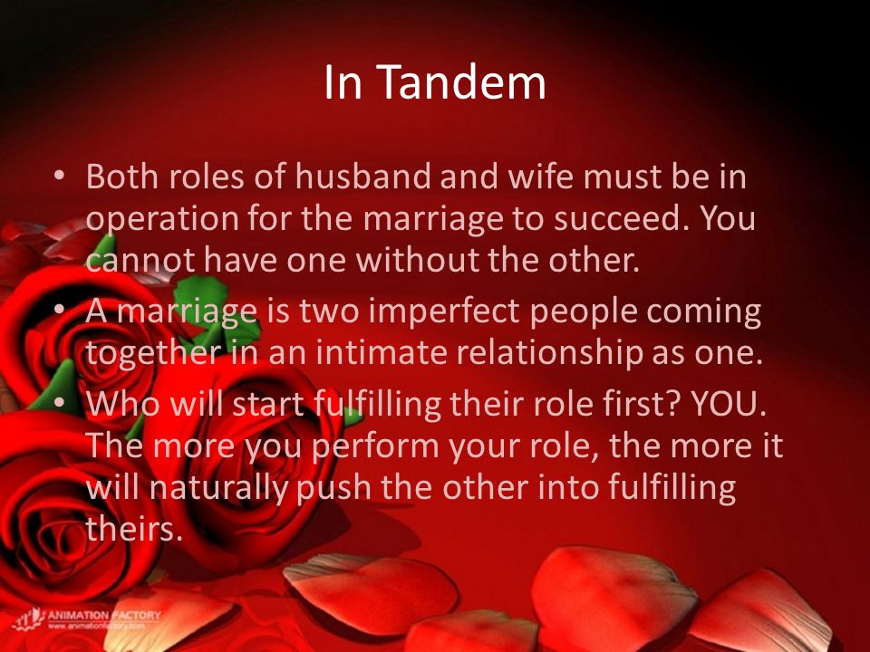 In Tandem Both roles of husband and wife must be in operation for the marriage to succeed. You cannot have one without the other. A marriage is two im