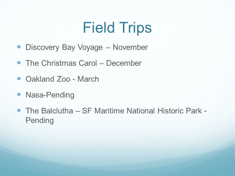 Field Trips Discovery Bay Voyage – November The Christmas Carol – December Oakland Zoo - March Nasa-Pending The Balclutha – SF Maritime National Historic Park - Pending