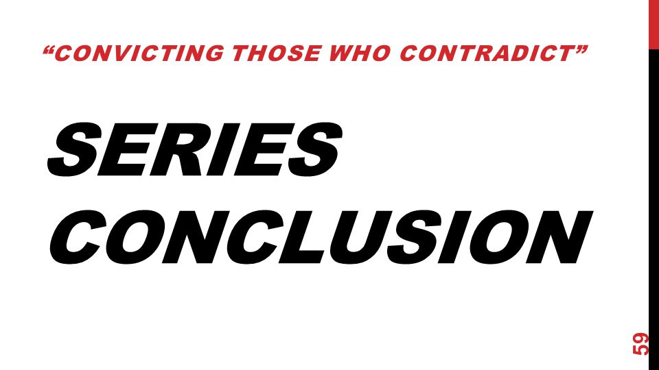 "SERIES CONCLUSION ""CONVICTING THOSE WHO CONTRADICT"" 59"