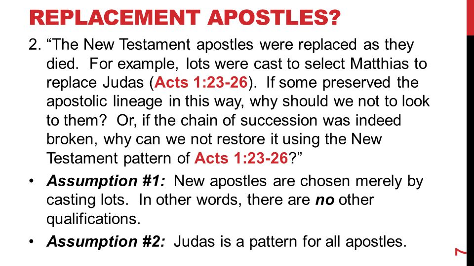 "REPLACEMENT APOSTLES? 2.""The New Testament apostles were replaced as they died. For example, lots were cast to select Matthias to replace Judas (Acts"