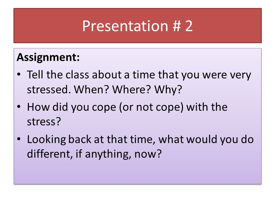 Presentation # 2 Assignment: Tell the class about a time that you were very stressed.