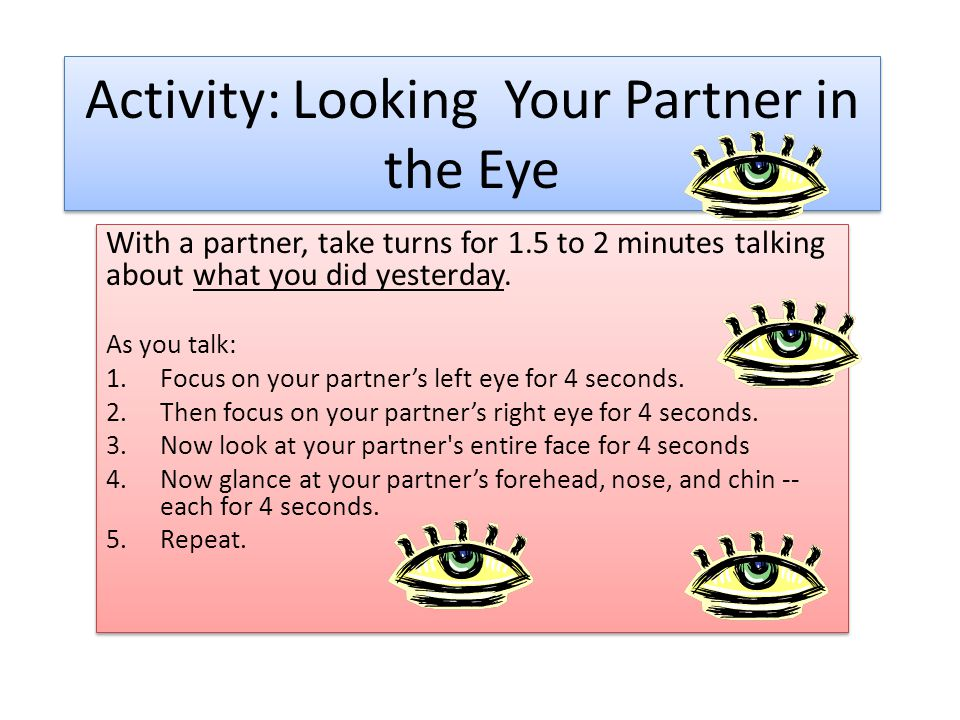 Activity: Looking Your Partner in the Eye With a partner, take turns for 1.5 to 2 minutes talking about what you did yesterday.