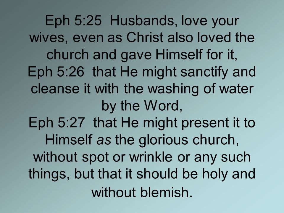 Eph 5:25 Husbands, love your wives, even as Christ also loved the church and gave Himself for it, Eph 5:26 that He might sanctify and cleanse it with the washing of water by the Word, Eph 5:27 that He might present it to Himself as the glorious church, without spot or wrinkle or any such things, but that it should be holy and without blemish.