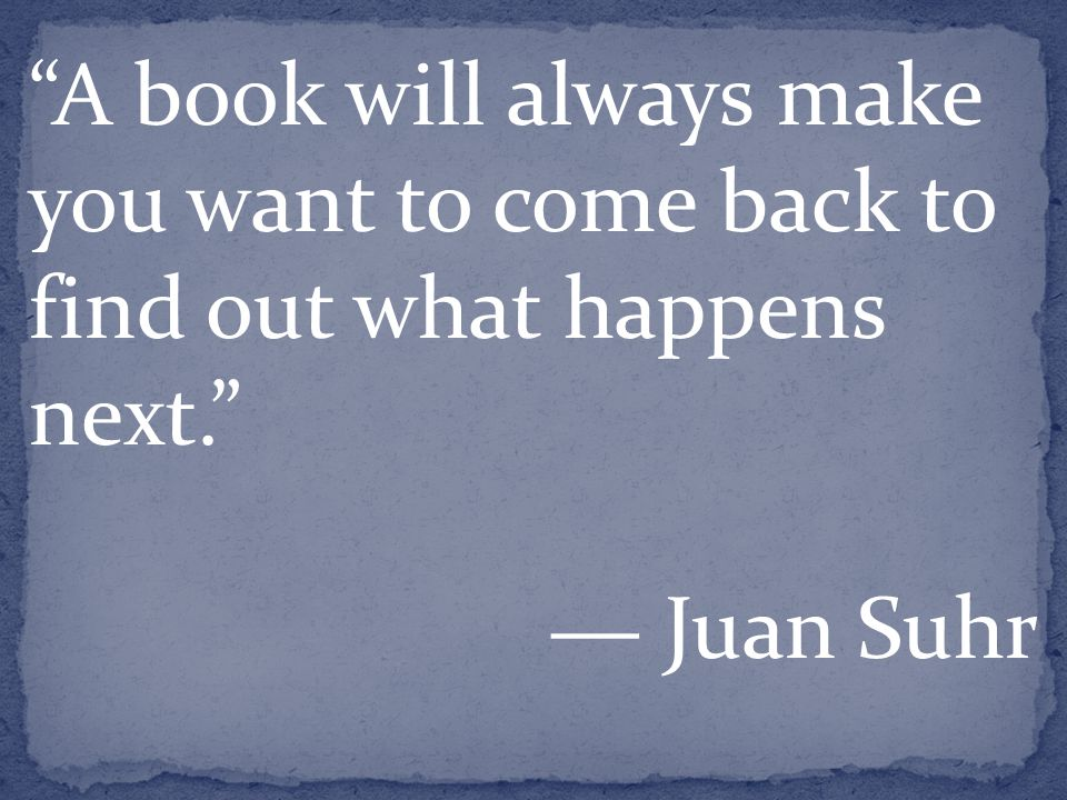 A book will always make you want to come back to find out what happens next. ― Juan Suhr