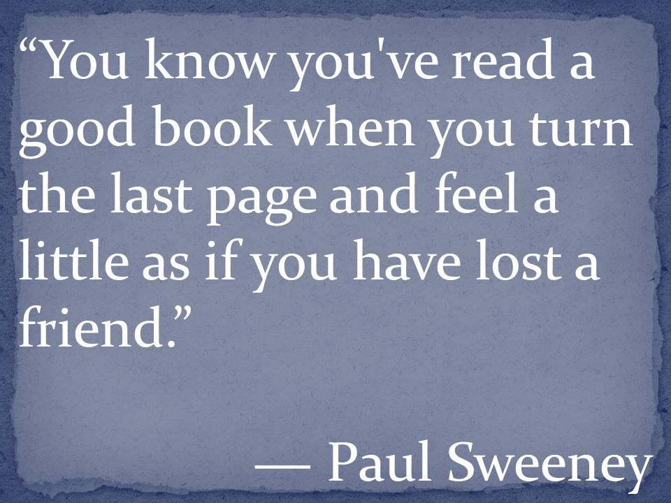 You know you ve read a good book when you turn the last page and feel a little as if you have lost a friend. ― Paul Sweeney