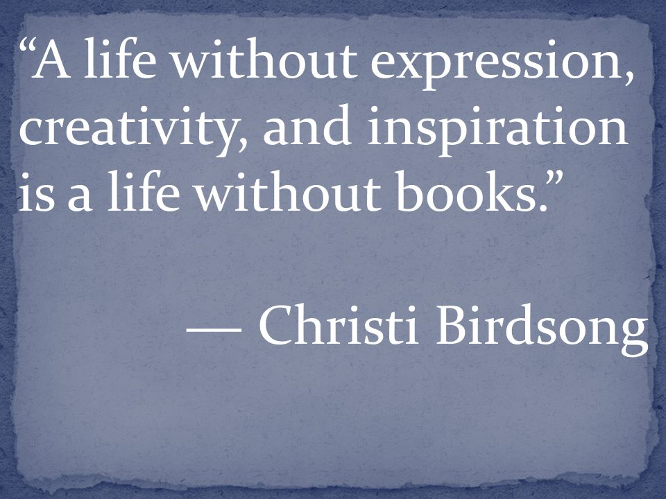 A life without expression, creativity, and inspiration is a life without books. ― Christi Birdsong