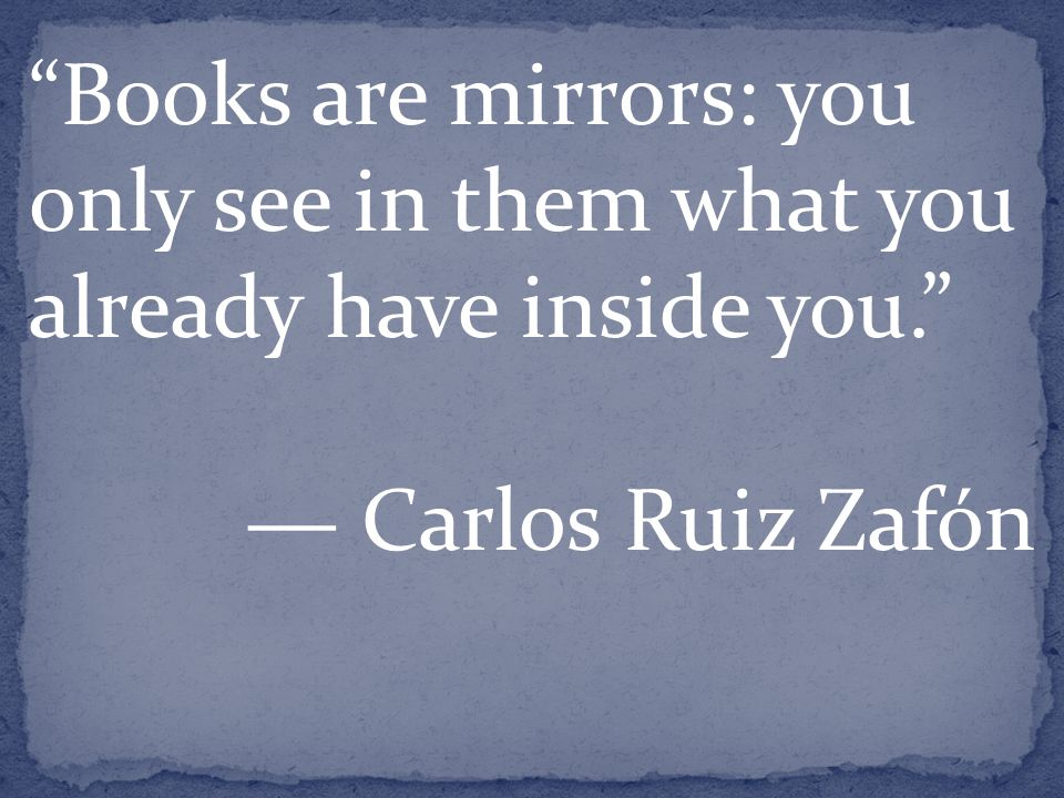 Books are mirrors: you only see in them what you already have inside you. ― Carlos Ruiz Zafón