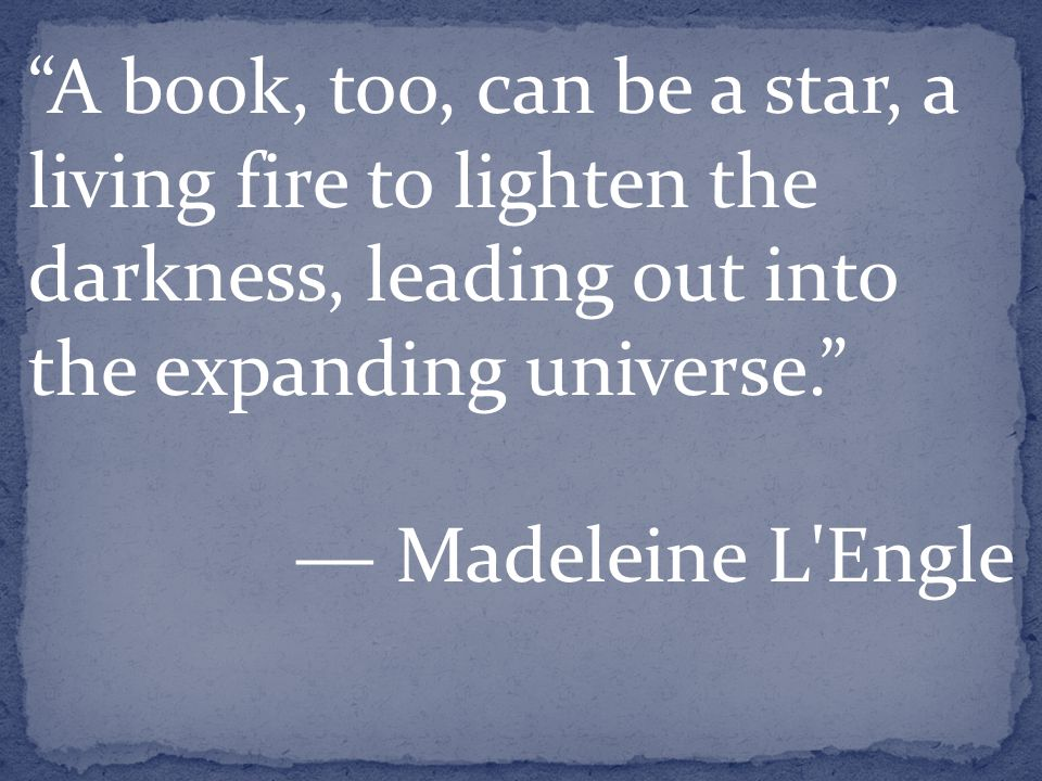 A book, too, can be a star, a living fire to lighten the darkness, leading out into the expanding universe. ― Madeleine L Engle