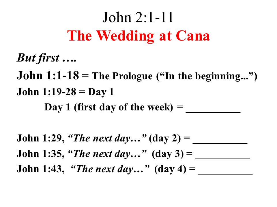 "John 2:1-11 The Wedding at Cana But first …. John 1:1-18 = The Prologue (""In the beginning..."") John 1:19-28 = Day 1 Day 1 (first day of the week) = _"