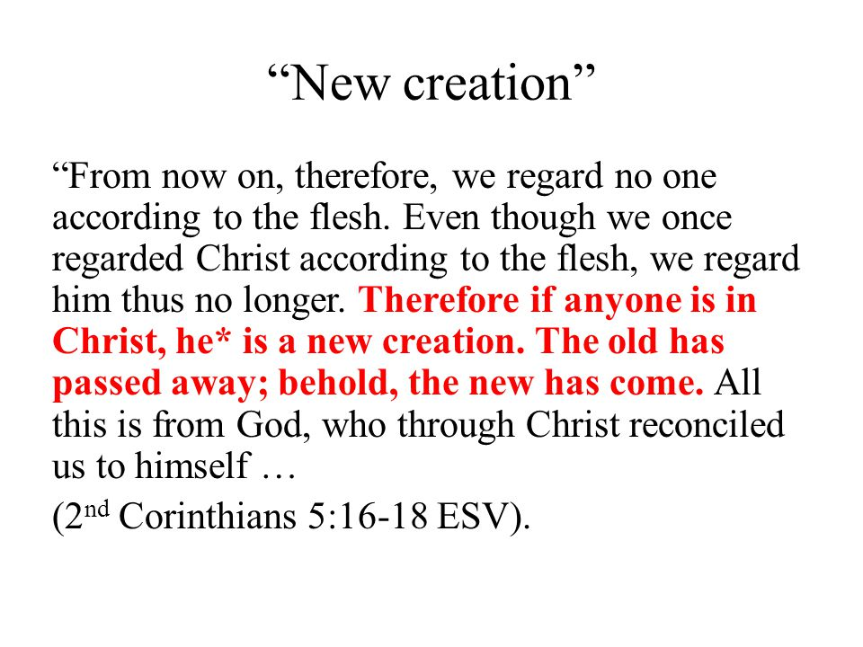 New creation Therefore, from now on, we recognize no one according to the flesh; even though we have known Christ according to the flesh, yet now we know Him in this way no longer.